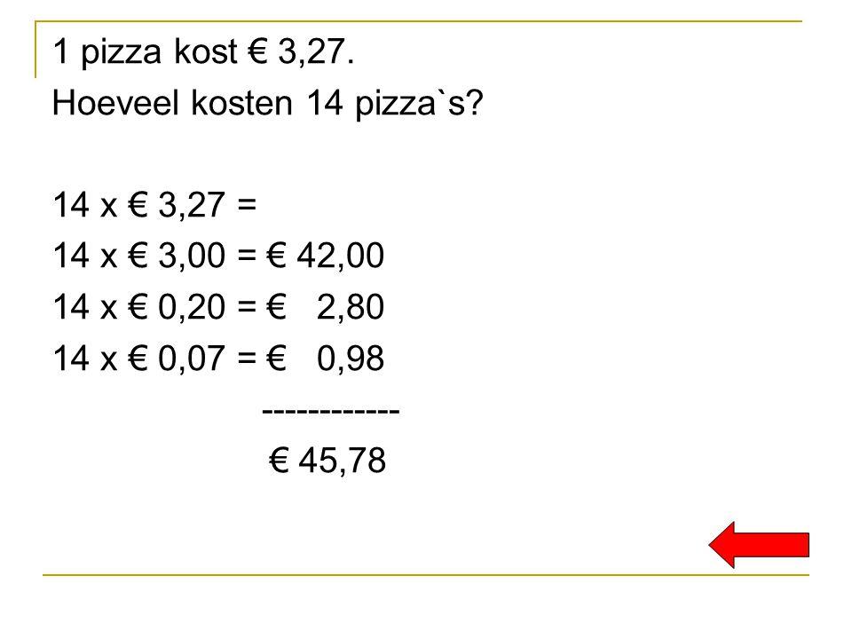 1 pizza kost € 3,27. Hoeveel kosten 14 pizza`s? 14 x € 3,27 = 14 x € 3,00 = € 42,00 14 x € 0,20 = € 2,80 14 x € 0,07 = € 0,98 ------------ € 45,78