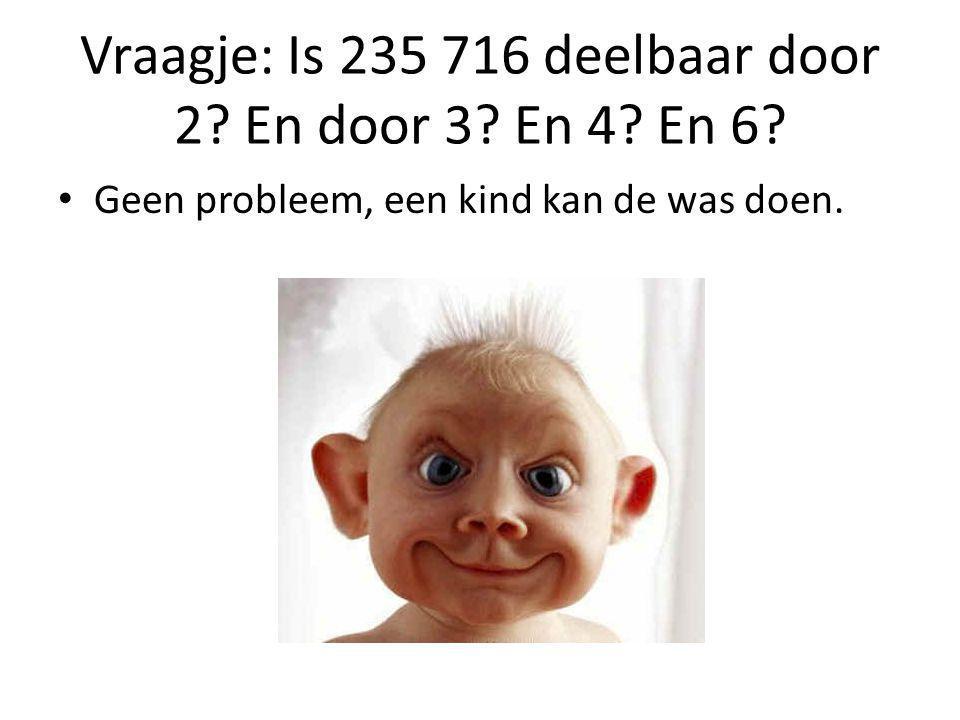 Vraagje: Is 235 716 deelbaar door 2? En door 3? En 4? En 6? Geen probleem, een kind kan de was doen.