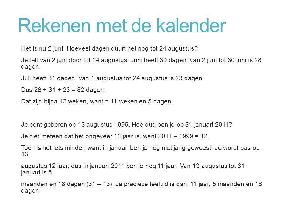 Rekenen met de kalender Het is nu 2 juni. Hoeveel dagen duurt het nog tot 24 augustus? Je telt van 2 juni door tot 24 augustus. Juni heeft 30 dagen: v
