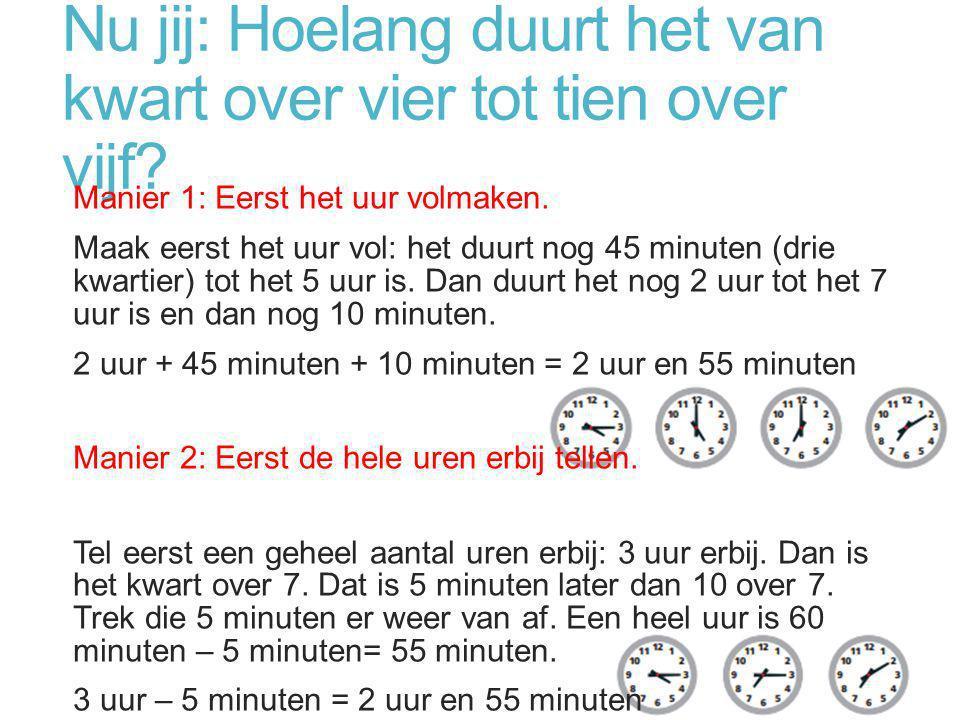 Nu jij: Hoelang duurt het van kwart over vier tot tien over vijf? Manier 1: Eerst het uur volmaken. Maak eerst het uur vol: het duurt nog 45 minuten (