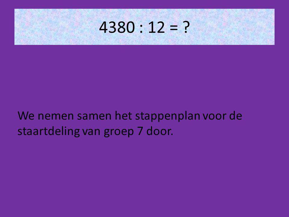 4380 : 12 = ? We nemen samen het stappenplan voor de staartdeling van groep 7 door.
