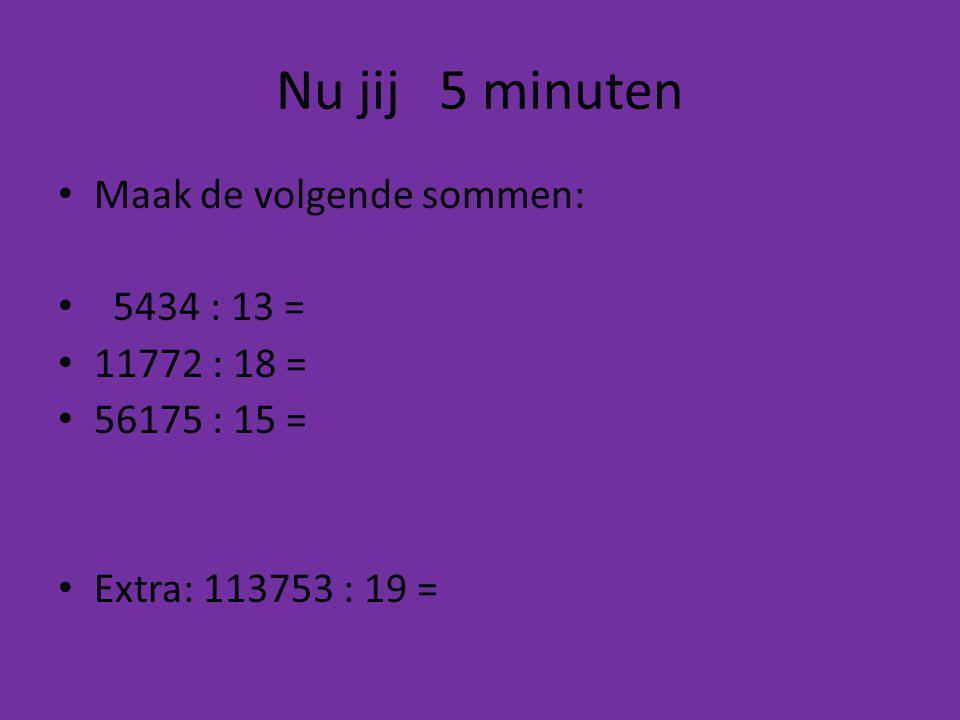 Nu jij 5 minuten Maak de volgende sommen: 5434 : 13 = 11772 : 18 = 56175 : 15 = Extra: 113753 : 19 =