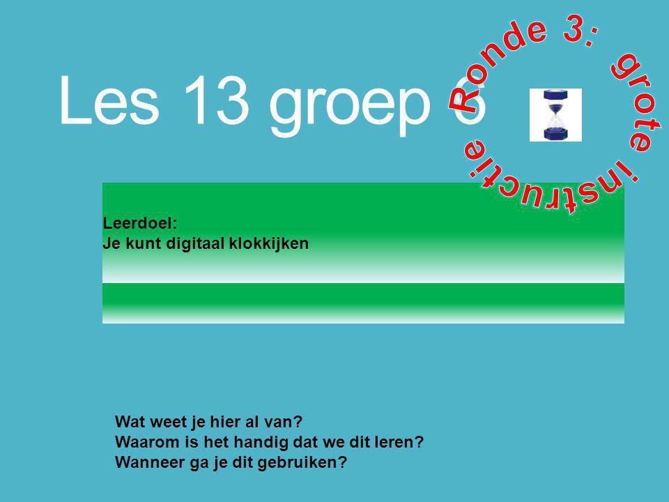 Les 13 groep 6 Leerdoel: Je kunt digitaal klokkijken Wat weet je hier al van? Waarom is het handig dat we dit leren? Wanneer ga je dit gebruiken?
