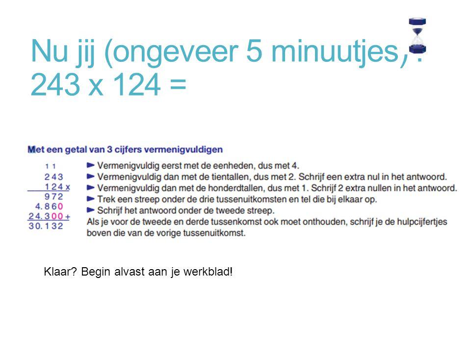 Nu jij (ongeveer 5 minuutjes) : 243 x 124 = Klaar? Begin alvast aan je werkblad!