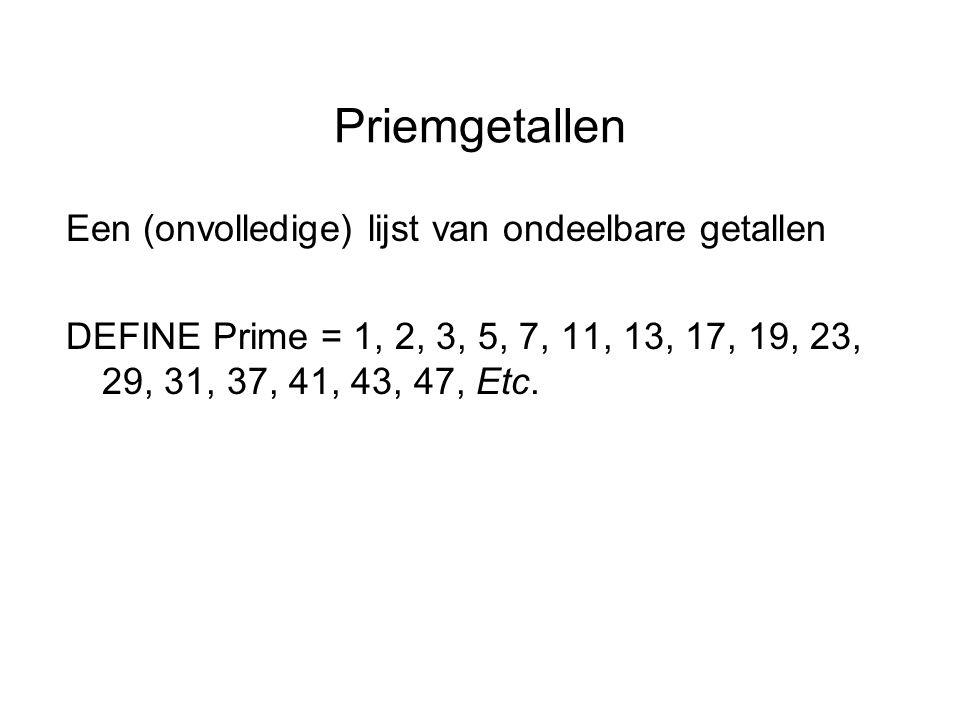 Priemgetallen Een (onvolledige) lijst van ondeelbare getallen DEFINE Prime = 1, 2, 3, 5, 7, 11, 13, 17, 19, 23, 29, 31, 37, 41, 43, 47, Etc.