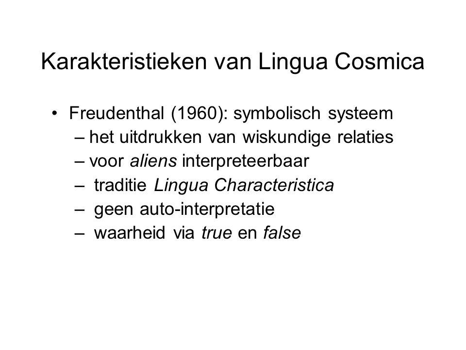 Karakteristieken van Lingua Cosmica Freudenthal (1960): symbolisch systeem –het uitdrukken van wiskundige relaties –voor aliens interpreteerbaar – traditie Lingua Characteristica – geen auto-interpretatie – waarheid via true en false