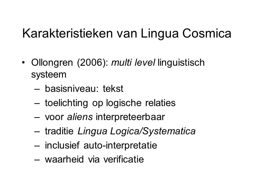 Karakteristieken van Lingua Cosmica Ollongren (2006): multi level linguistisch systeem – basisniveau: tekst – toelichting op logische relaties – voor aliens interpreteerbaar – traditie Lingua Logica/Systematica – inclusief auto-interpretatie – waarheid via verificatie