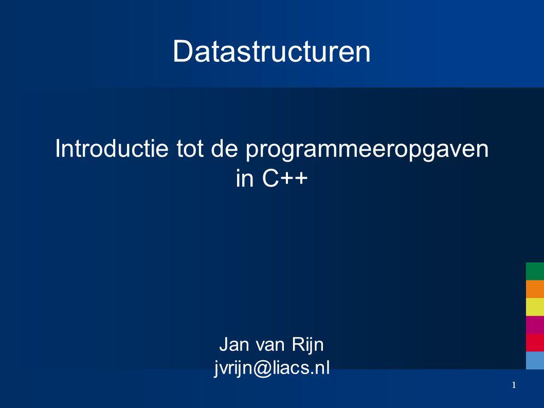 1 Datastructuren Introductie tot de programmeeropgaven in C++ Jan van Rijn jvrijn@liacs.nl