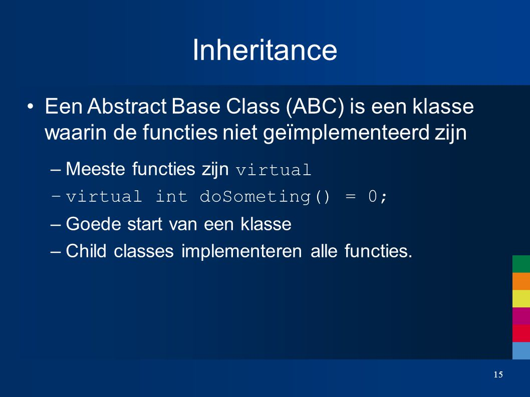 Inheritance Een Abstract Base Class (ABC) is een klasse waarin de functies niet geïmplementeerd zijn –Meeste functies zijn virtual –virtual int doSometing() = 0; – Goede start van een klasse – Child classes implementeren alle functies.