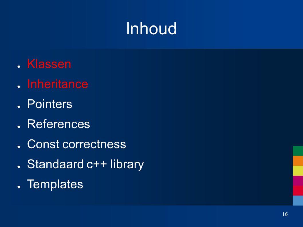 16 Inhoud ● Klassen ● Inheritance ● Pointers ● References ● Const correctness ● Standaard c++ library ● Templates