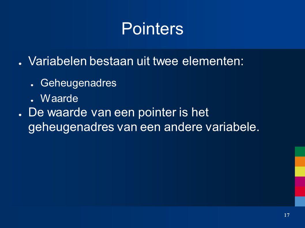 17 Pointers ● Variabelen bestaan uit twee elementen: ● Geheugenadres ● Waarde ● De waarde van een pointer is het geheugenadres van een andere variabele.