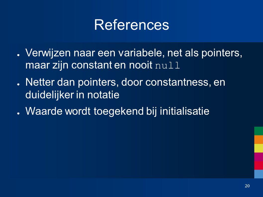 20 References ● Verwijzen naar een variabele, net als pointers, maar zijn constant en nooit null ● Netter dan pointers, door constantness, en duidelijker in notatie ● Waarde wordt toegekend bij initialisatie