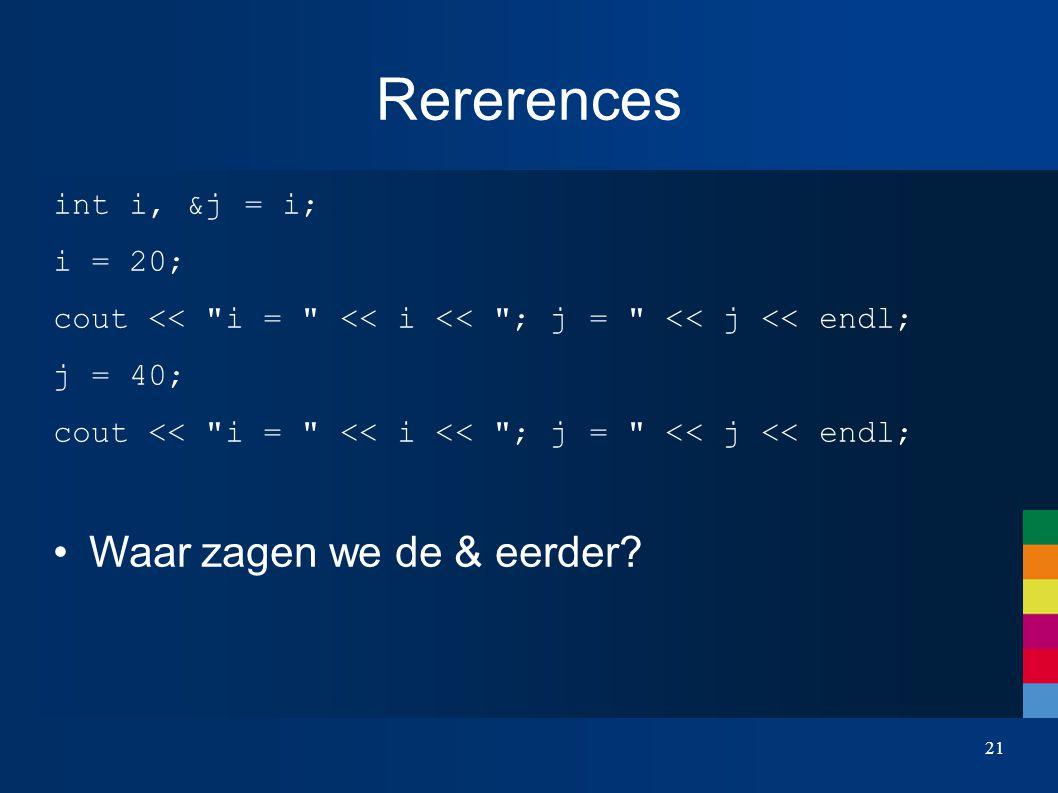Rererences int i, &j = i; i = 20; cout << i = << i << ; j = << j << endl; j = 40; cout << i = << i << ; j = << j << endl; Waar zagen we de & eerder.