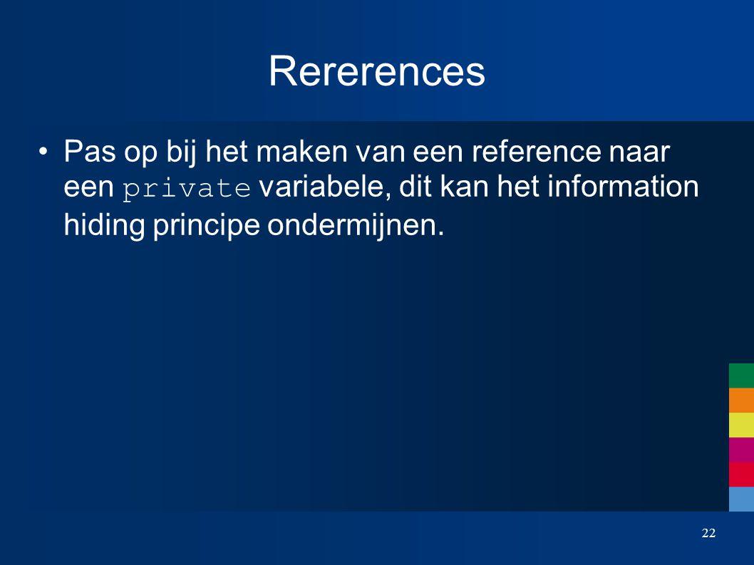 Rererences Pas op bij het maken van een reference naar een private variabele, dit kan het information hiding principe ondermijnen.
