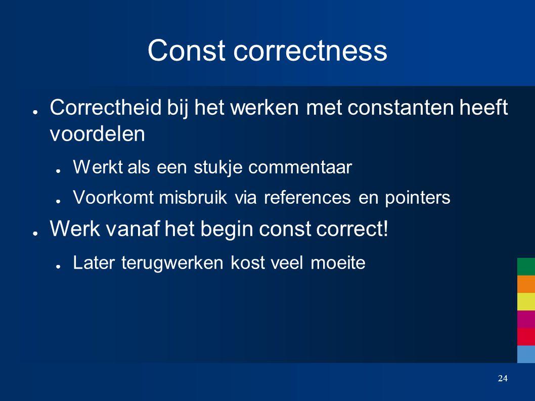 Const correctness ● Correctheid bij het werken met constanten heeft voordelen ● Werkt als een stukje commentaar ● Voorkomt misbruik via references en pointers ● Werk vanaf het begin const correct.
