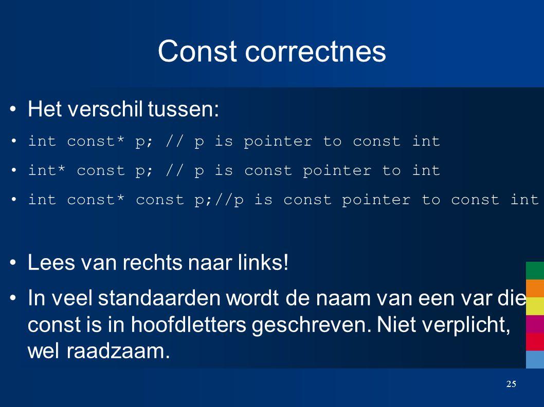 Const correctnes Het verschil tussen: int const* p; // p is pointer to const int int* const p; // p is const pointer to int int const* const p;//p is
