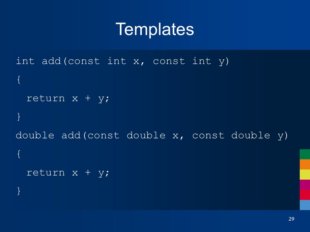 Templates int add(const int x, const int y) { return x + y; } double add(const double x, const double y) { return x + y; } 29