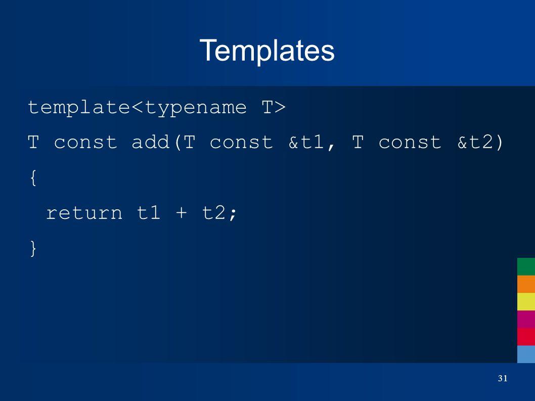 Templates template T const add(T const &t1, T const &t2) { return t1 + t2; } 31