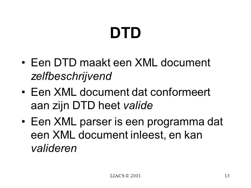 LIACS © 200113 DTD Een DTD maakt een XML document zelfbeschrijvend Een XML document dat conformeert aan zijn DTD heet valide Een XML parser is een pro