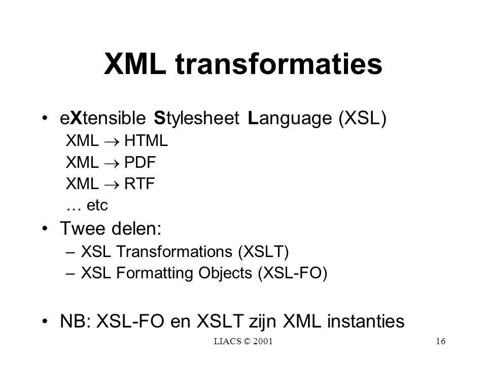 LIACS © 200116 XML transformaties eXtensible Stylesheet Language (XSL) XML  HTML XML  PDF XML  RTF … etc Twee delen: –XSL Transformations (XSLT) –X