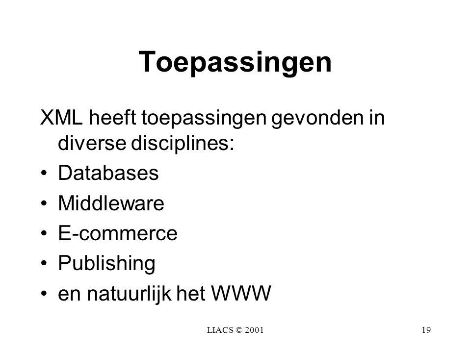 LIACS © 200119 Toepassingen XML heeft toepassingen gevonden in diverse disciplines: Databases Middleware E-commerce Publishing en natuurlijk het WWW