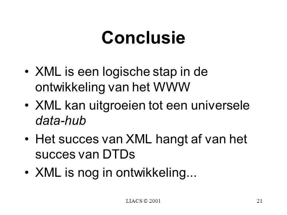 LIACS © 200121 Conclusie XML is een logische stap in de ontwikkeling van het WWW XML kan uitgroeien tot een universele data-hub Het succes van XML han
