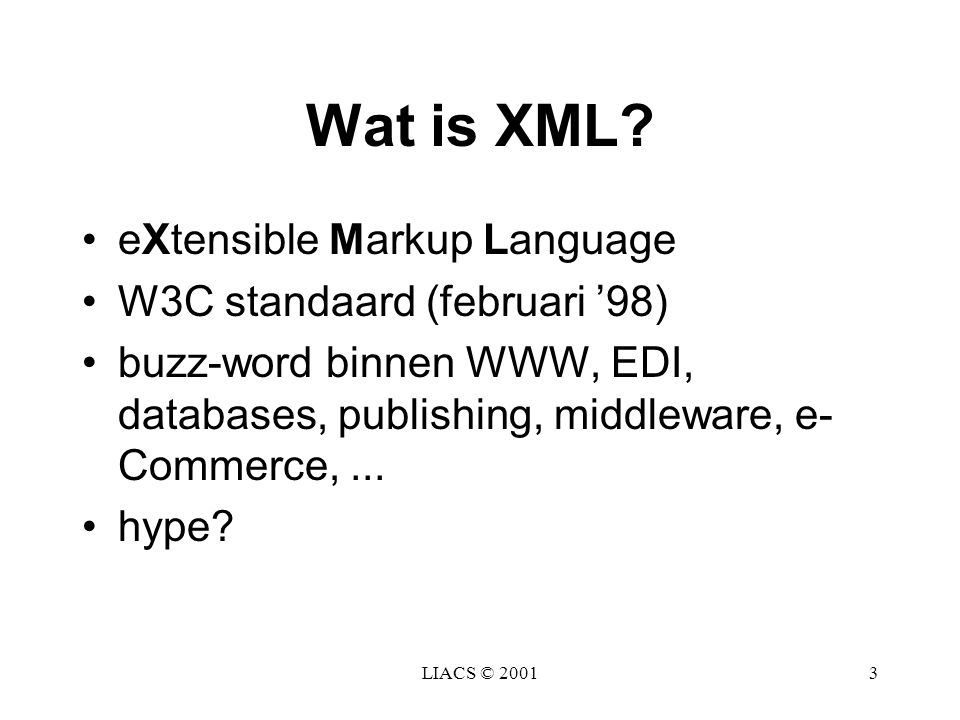 LIACS © 20013 Wat is XML? eXtensible Markup Language W3C standaard (februari '98) buzz-word binnen WWW, EDI, databases, publishing, middleware, e- Com