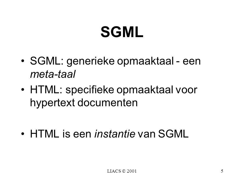 LIACS © 20015 SGML SGML: generieke opmaaktaal - een meta-taal HTML: specifieke opmaaktaal voor hypertext documenten HTML is een instantie van SGML