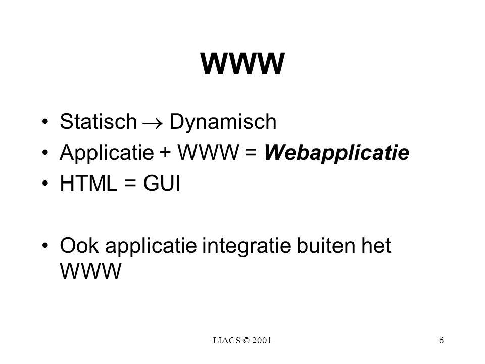 LIACS © 20016 WWW Statisch  Dynamisch Applicatie + WWW = Webapplicatie HTML = GUI Ook applicatie integratie buiten het WWW
