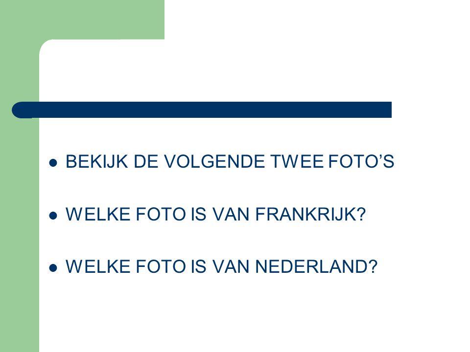 BEKIJK DE VOLGENDE TWEE FOTO'S WELKE FOTO IS VAN FRANKRIJK? WELKE FOTO IS VAN NEDERLAND?