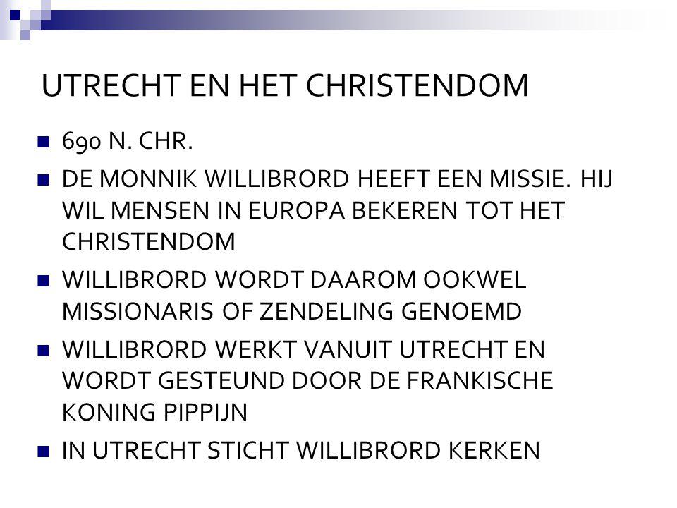 UTRECHT EN HET CHRISTENDOM 690 N. CHR. DE MONNIK WILLIBRORD HEEFT EEN MISSIE. HIJ WIL MENSEN IN EUROPA BEKEREN TOT HET CHRISTENDOM WILLIBRORD WORDT DA