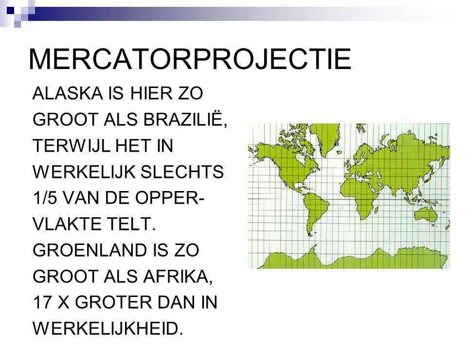 MERCATORPROJECTIE ALASKA IS HIER ZO GROOT ALS BRAZILIË, TERWIJL HET IN WERKELIJK SLECHTS 1/5 VAN DE OPPER- VLAKTE TELT. GROENLAND IS ZO GROOT ALS AFRI