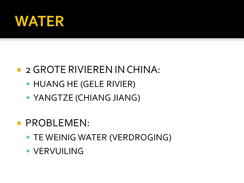  2 GROTE RIVIEREN IN CHINA:  HUANG HE (GELE RIVIER)  YANGTZE (CHIANG JIANG)  PROBLEMEN:  TE WEINIG WATER (VERDROGING)  VERVUILING