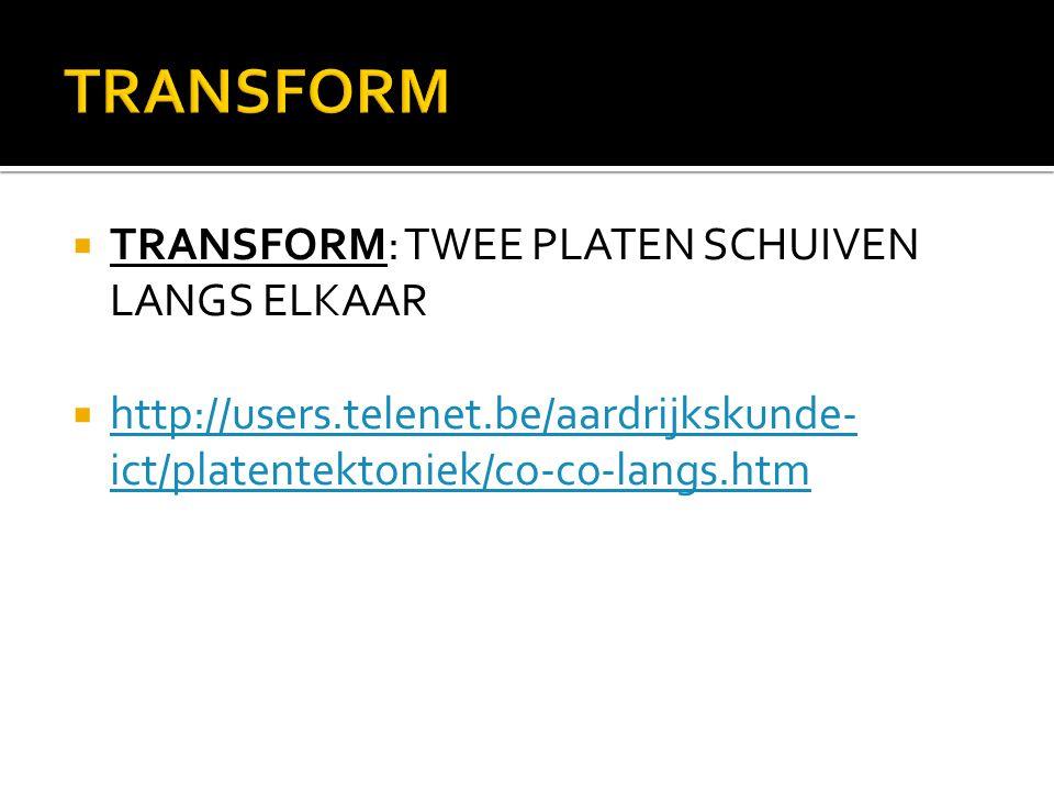  TRANSFORM: TWEE PLATEN SCHUIVEN LANGS ELKAAR  http://users.telenet.be/aardrijkskunde- ict/platentektoniek/co-co-langs.htm http://users.telenet.be/a
