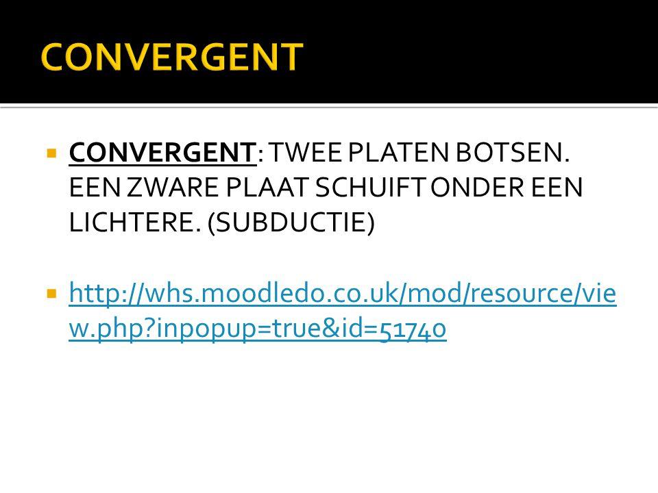  CONVERGENT: TWEE PLATEN BOTSEN. EEN ZWARE PLAAT SCHUIFT ONDER EEN LICHTERE. (SUBDUCTIE)  http://whs.moodledo.co.uk/mod/resource/vie w.php?inpopup=t