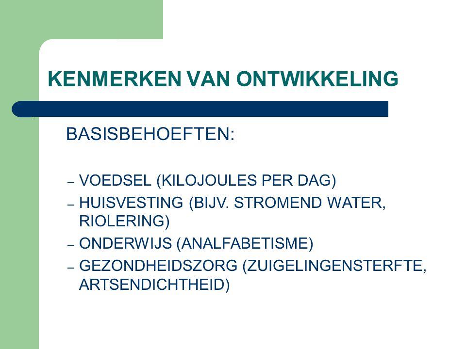 KENMERKEN VAN ONTWIKKELING BASISBEHOEFTEN: – VOEDSEL (KILOJOULES PER DAG) – HUISVESTING (BIJV. STROMEND WATER, RIOLERING) – ONDERWIJS (ANALFABETISME)