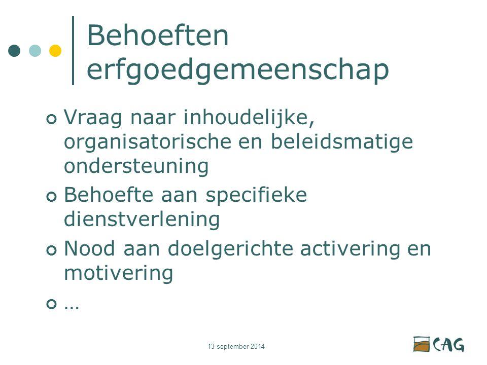 13 september 2014 Behoeften erfgoedgemeenschap Vraag naar inhoudelijke, organisatorische en beleidsmatige ondersteuning Behoefte aan specifieke dienstverlening Nood aan doelgerichte activering en motivering …