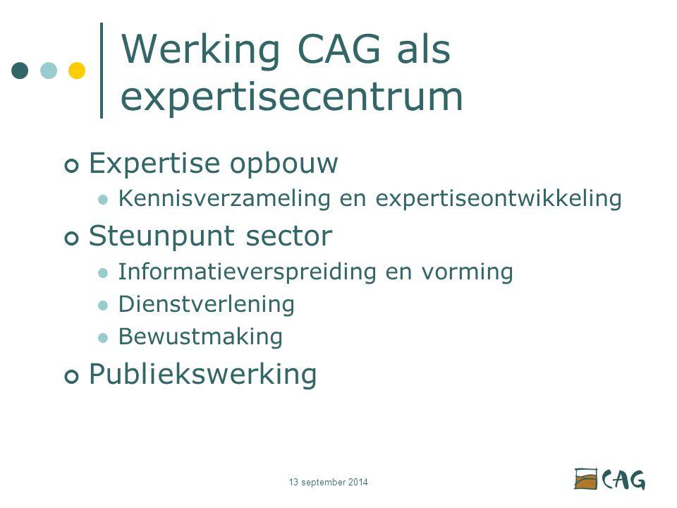 13 september 2014 Werking CAG als expertisecentrum Expertise opbouw Kennisverzameling en expertiseontwikkeling Steunpunt sector Informatieverspreiding en vorming Dienstverlening Bewustmaking Publiekswerking