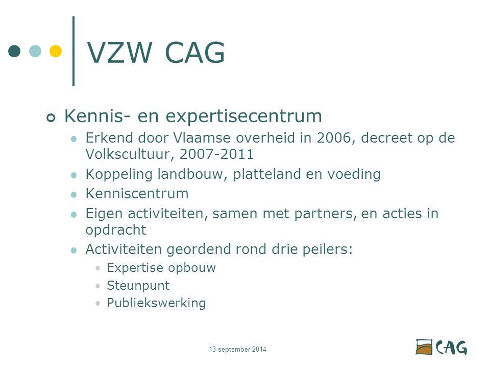 13 september 2014 VZW CAG Kennis- en expertisecentrum Erkend door Vlaamse overheid in 2006, decreet op de Volkscultuur, 2007-2011 Koppeling landbouw, platteland en voeding Kenniscentrum Eigen activiteiten, samen met partners, en acties in opdracht Activiteiten geordend rond drie peilers: Expertise opbouw Steunpunt Publiekswerking