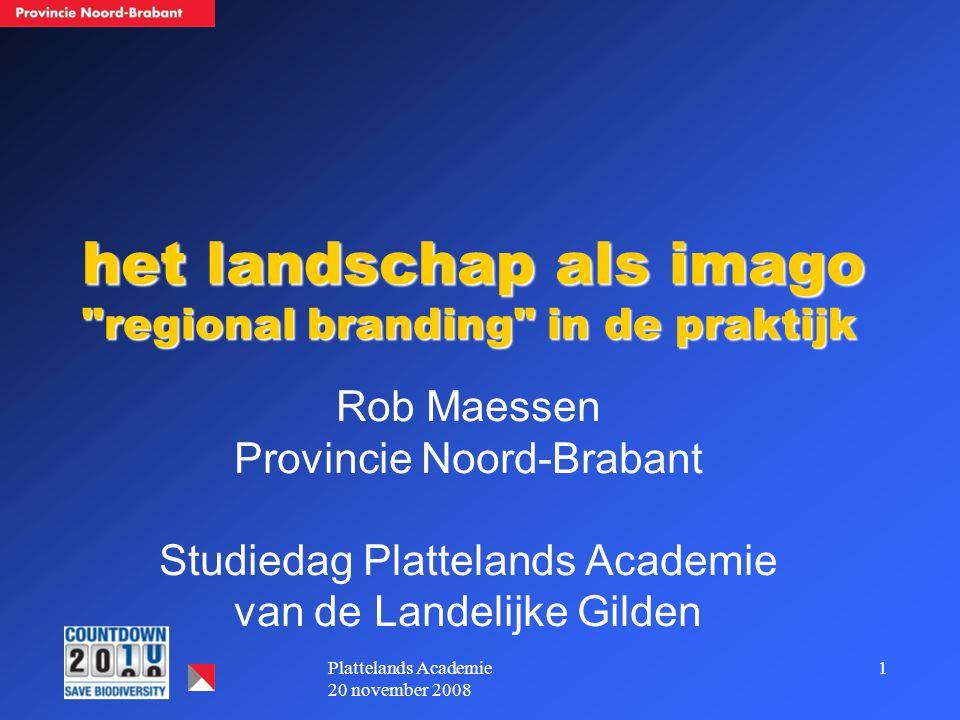 1Plattelands Academie 20 november 2008 het landschap als imago regional branding in de praktijk Rob Maessen Provincie Noord-Brabant Studiedag Plattelands Academie van de Landelijke Gilden