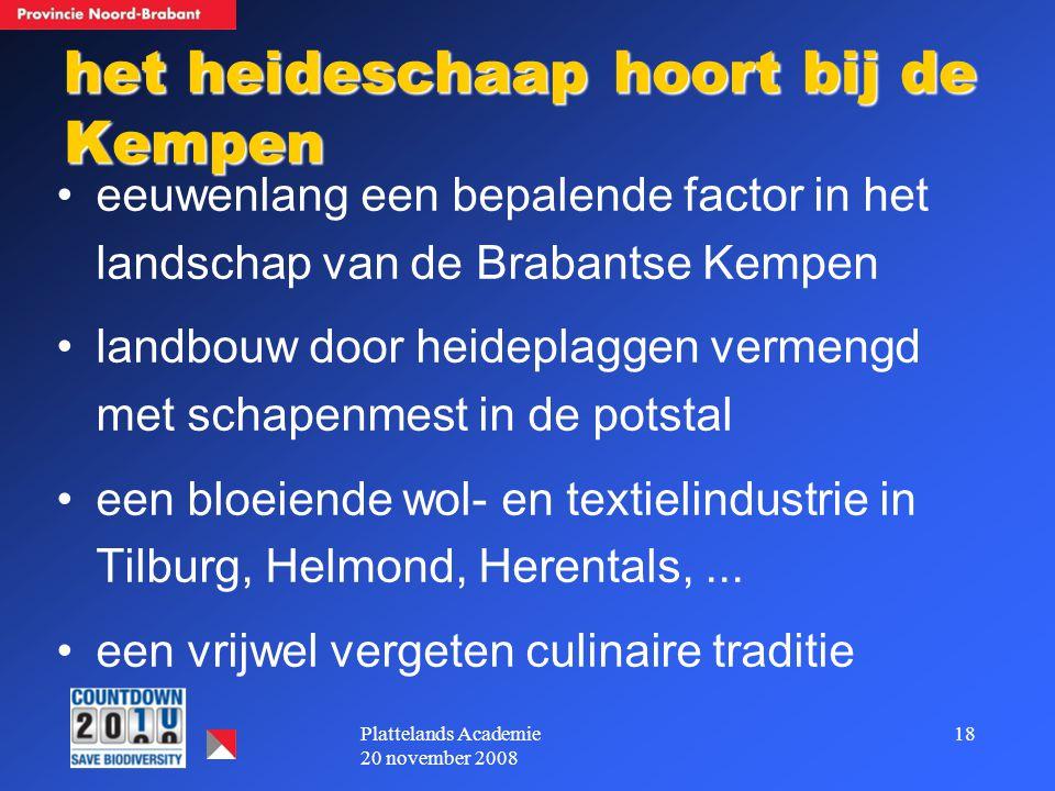18Plattelands Academie 20 november 2008 het heideschaap hoort bij de Kempen eeuwenlang een bepalende factor in het landschap van de Brabantse Kempen landbouw door heideplaggen vermengd met schapenmest in de potstal een bloeiende wol- en textielindustrie in Tilburg, Helmond, Herentals,...