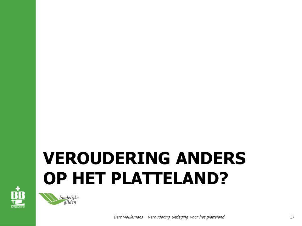 VEROUDERING ANDERS OP HET PLATTELAND? Bert Meulemans - Veroudering uitdaging voor het platteland17