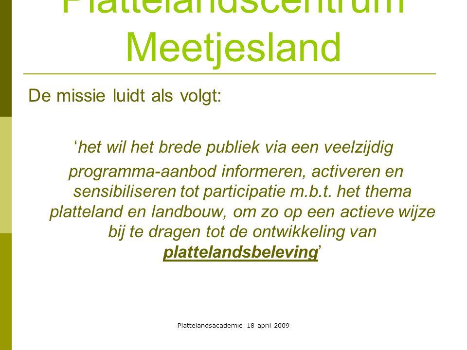 Plattelandsacademie 18 april 2009 Plattelandscentrum Meetjesland De missie luidt als volgt: 'het wil het brede publiek via een veelzijdig programma-aanbod informeren, activeren en sensibiliseren tot participatie m.b.t.