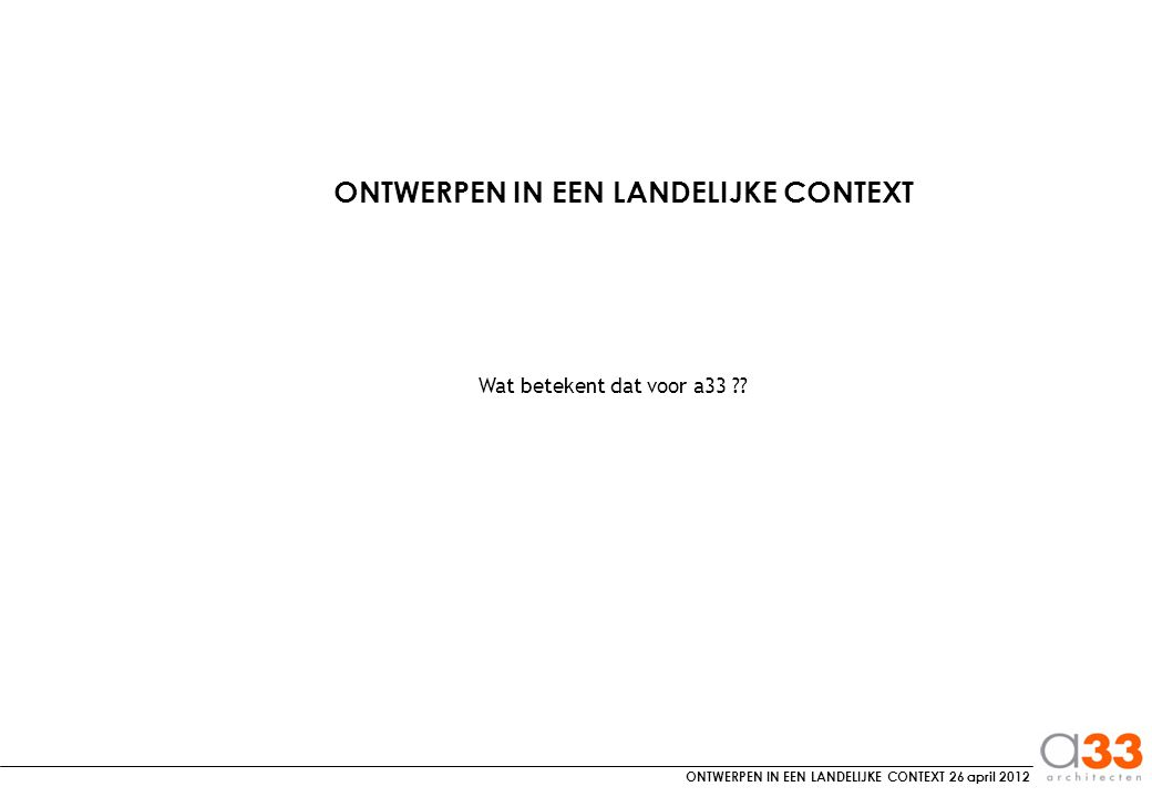 ONTWERPEN IN EEN LANDELIJKE CONTEXT 26 april 2012 Wat betekent dat voor a33 .