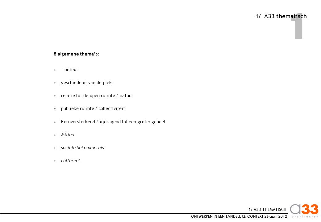 ONTWERPEN IN EEN LANDELIJKE CONTEXT 26 april 2012 1 8 algemene thema's: context geschiedenis van de plek relatie tot de open ruimte / natuur publieke ruimte / collectiviteit Kernversterkend /bijdragend tot een groter geheel Milieu sociale bekommernis cultureel 1/ A33 THEMATISCH 1/ A33 thematisch
