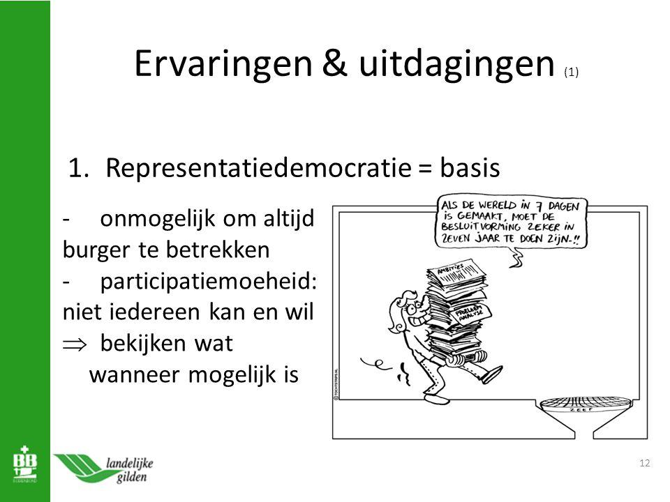 Ervaringen & uitdagingen (1) 1.Representatiedemocratie = basis 12 -onmogelijk om altijd burger te betrekken - participatiemoeheid: niet iedereen kan en wil  bekijken wat wanneer mogelijk is