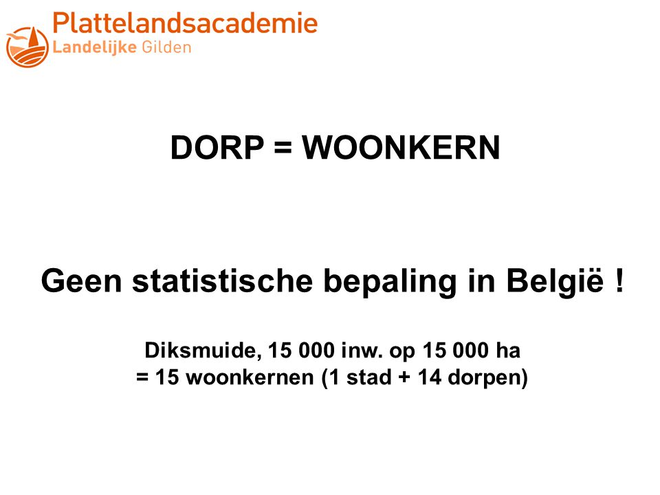DORP = WOONKERN Geen statistische bepaling in België ! Diksmuide, 15 000 inw. op 15 000 ha = 15 woonkernen (1 stad + 14 dorpen)