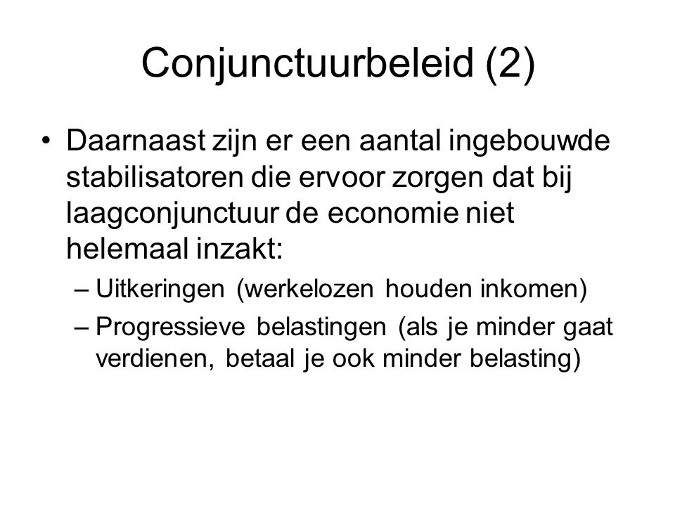 Conjunctuurbeleid (2) Daarnaast zijn er een aantal ingebouwde stabilisatoren die ervoor zorgen dat bij laagconjunctuur de economie niet helemaal inzak