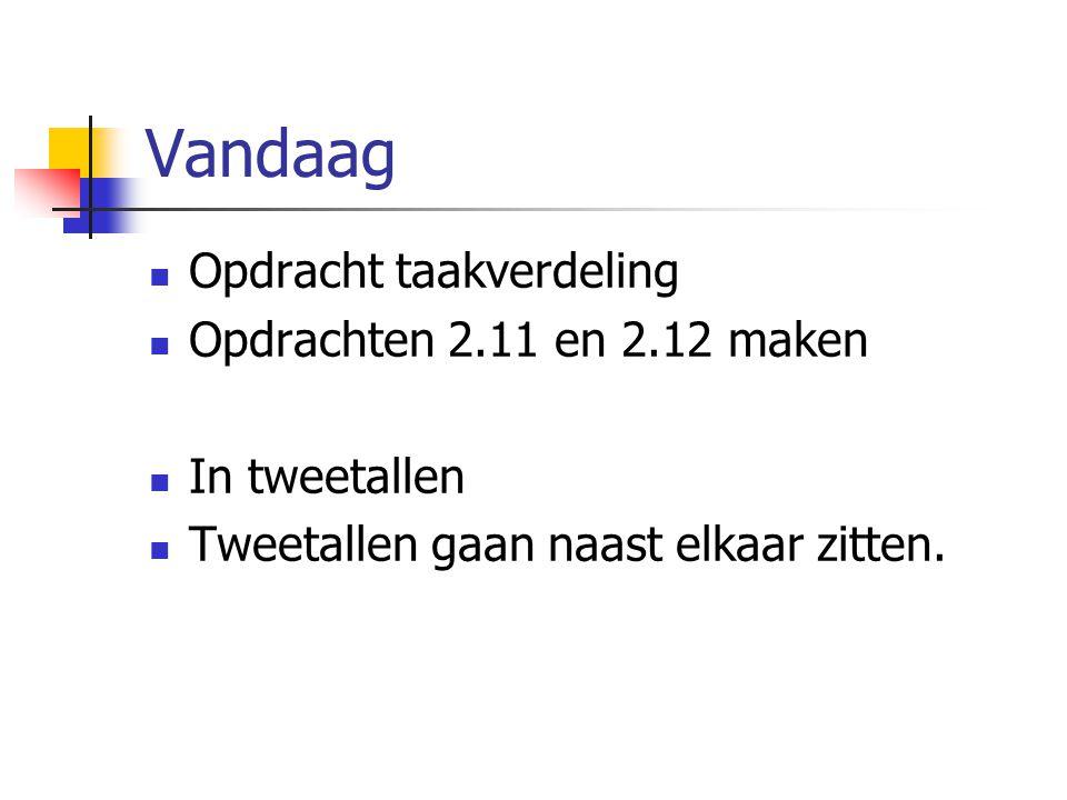 Vandaag Opdracht taakverdeling Opdrachten 2.11 en 2.12 maken In tweetallen Tweetallen gaan naast elkaar zitten.