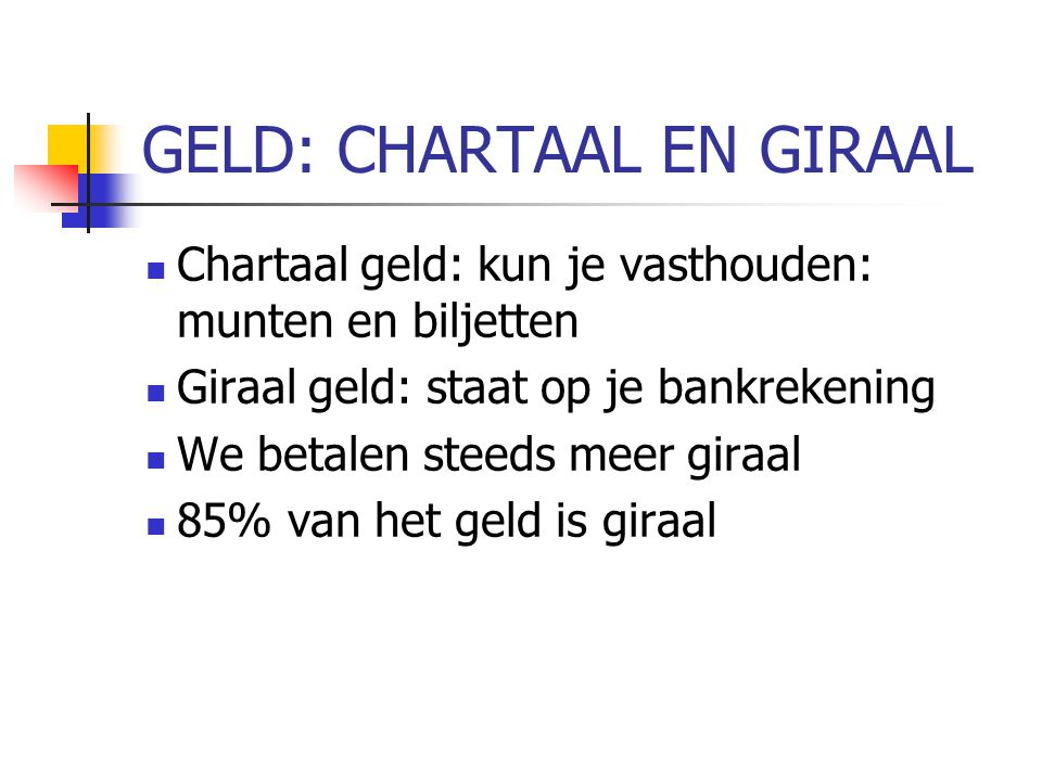 GELD: CHARTAAL EN GIRAAL Chartaal geld: kun je vasthouden: munten en biljetten Giraal geld: staat op je bankrekening We betalen steeds meer giraal 85%